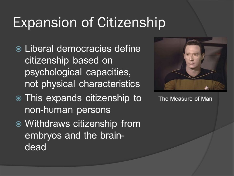 Expansion of Citizenship  Liberal democracies define citizenship based on psychological capacities, not physical characteristics  This expands citiz