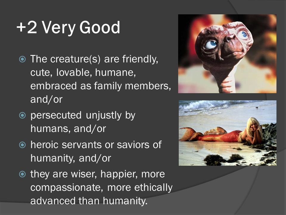 +2 Very Good  The creature(s) are friendly, cute, lovable, humane, embraced as family members, and/or  persecuted unjustly by humans, and/or  heroi