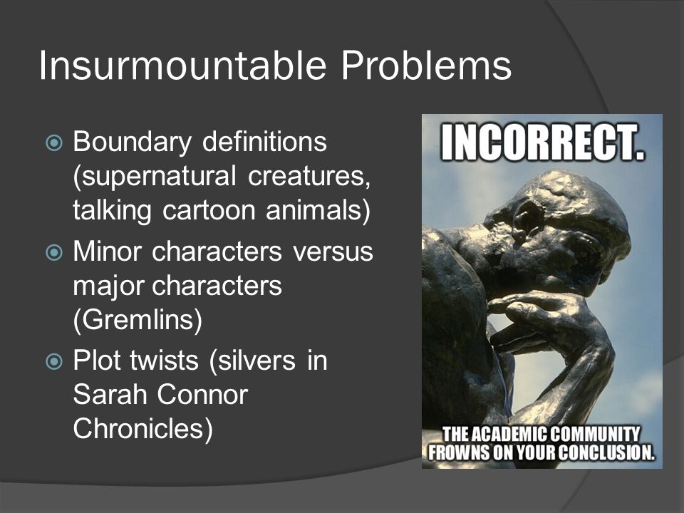Insurmountable Problems  Boundary definitions (supernatural creatures, talking cartoon animals)  Minor characters versus major characters (Gremlins)  Plot twists (silvers in Sarah Connor Chronicles)