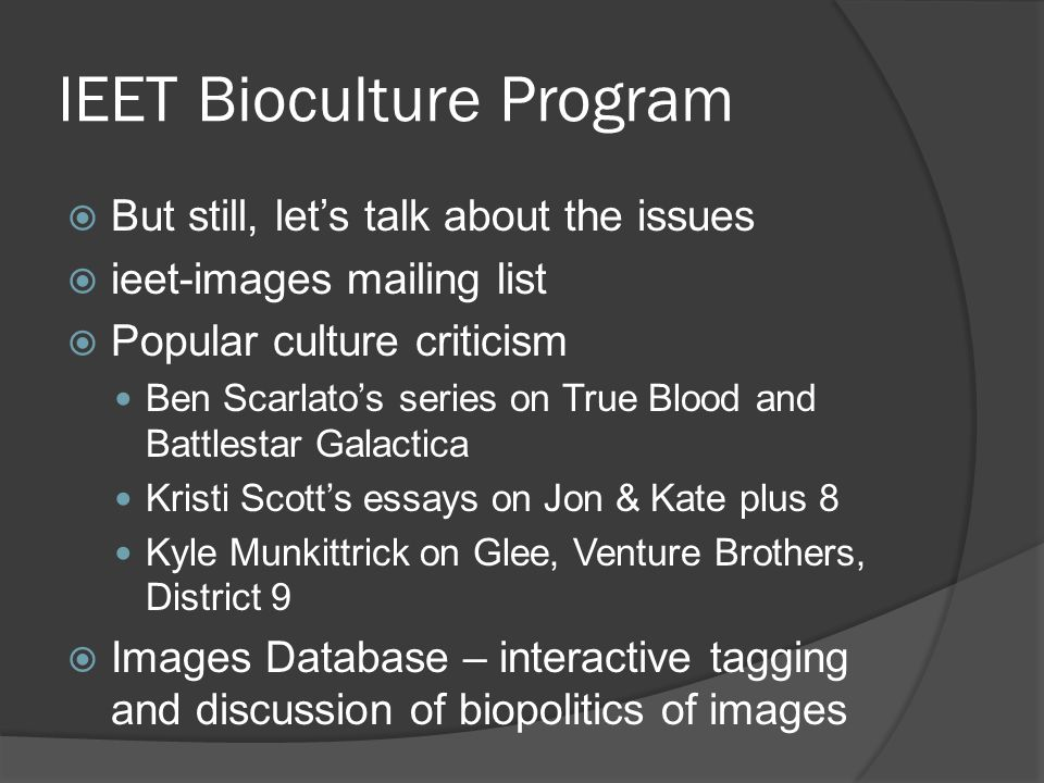 IEET Bioculture Program  But still, let's talk about the issues  ieet-images mailing list  Popular culture criticism Ben Scarlato's series on True Blood and Battlestar Galactica Kristi Scott's essays on Jon & Kate plus 8 Kyle Munkittrick on Glee, Venture Brothers, District 9  Images Database – interactive tagging and discussion of biopolitics of images
