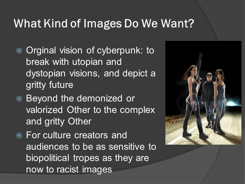 What Kind of Images Do We Want?  Orginal vision of cyberpunk: to break with utopian and dystopian visions, and depict a gritty future  Beyond the de