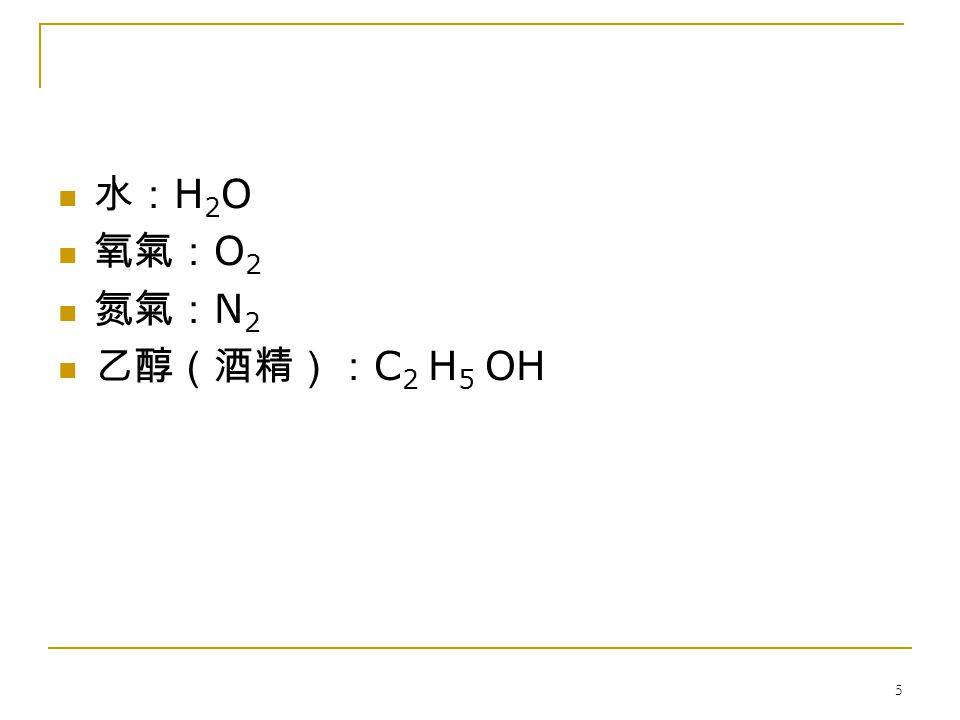 5 水: H 2 O 氧氣: O 2 氮氣: N 2 乙醇(酒精): C 2 H 5 OH