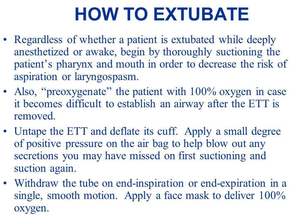 HOW TO EXTUBATE Regardless of whether a patient is extubated while deeply anesthetized or awake, begin by thoroughly suctioning the patient's pharynx