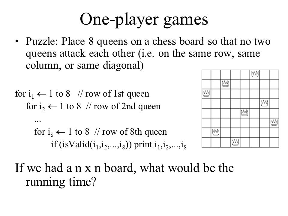 Bactracking algorithm Idea: place queens from first row to last, but stop as soon as an invalid board is reached and backtrack to the last valid board Very similar to depth-first search Algorithm placeQueens(partialBoard[8][8], row) Input: A board with queens placed on rows 0...row-1 Output: Prints all valid configurations that can be reached from this board if (column=8) print partialBoard; else for i = 0 to 8-1 do partialBoard[row][i] = QUEEN; if (isValid(partialBoard)) then placeQueens(partialBoard, row+1) partialBoard[row][i] = EMPTY; // reset board to original position