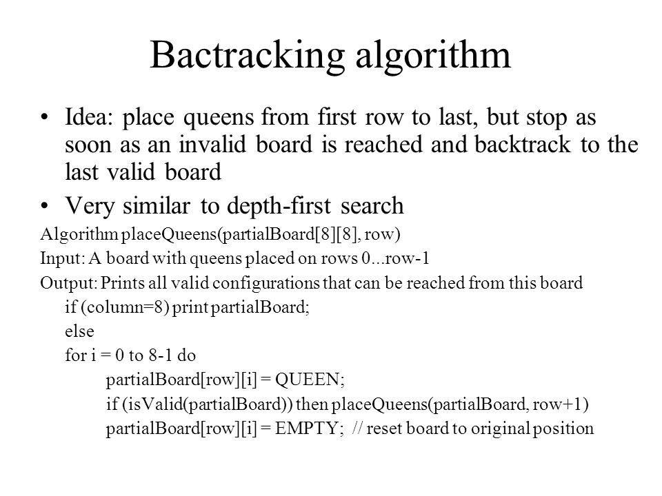 Bactracking algorithm Idea: place queens from first row to last, but stop as soon as an invalid board is reached and backtrack to the last valid board