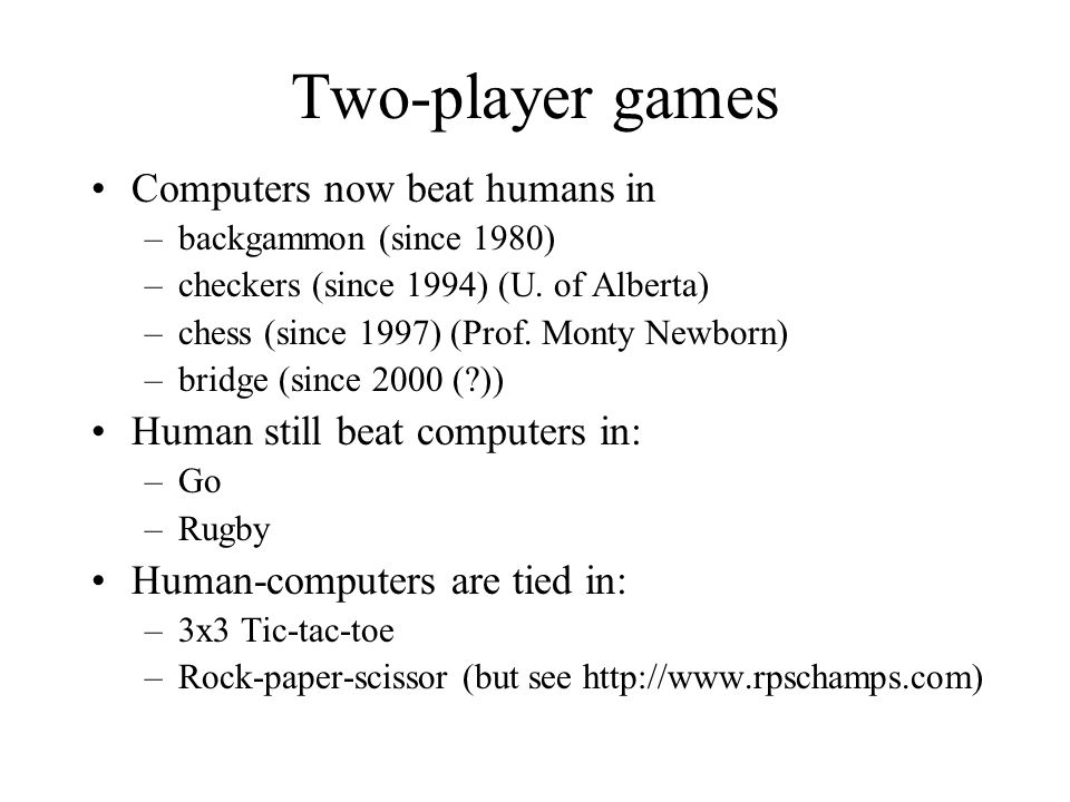 Two-player games Computers now beat humans in –backgammon (since 1980) –checkers (since 1994) (U. of Alberta) –chess (since 1997) (Prof. Monty Newborn
