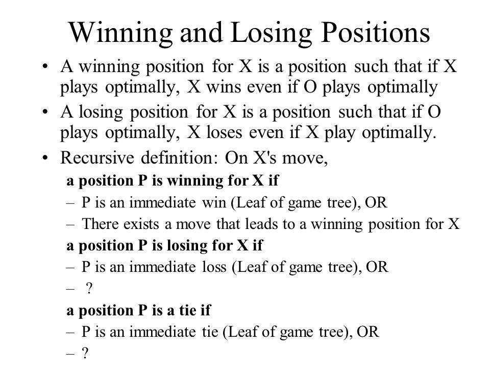 Winning and Losing Positions A winning position for X is a position such that if X plays optimally, X wins even if O plays optimally A losing position