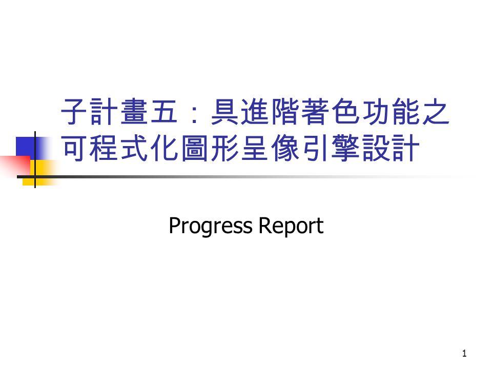 1 子計畫五:具進階著色功能之 可程式化圖形呈像引擎設計 Progress Report