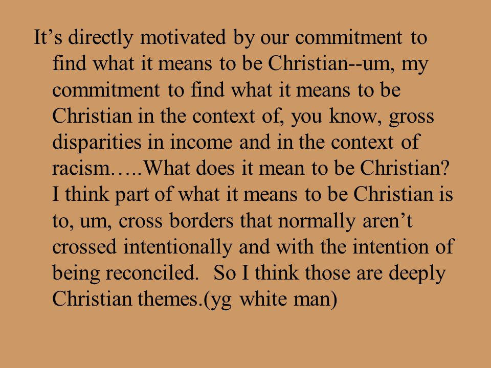 It's directly motivated by our commitment to find what it means to be Christian--um, my commitment to find what it means to be Christian in the contex