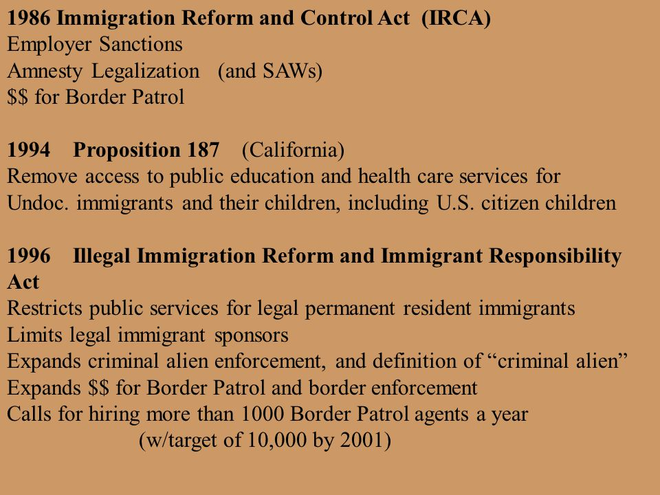 1986 Immigration Reform and Control Act (IRCA) Employer Sanctions Amnesty Legalization (and SAWs) $$ for Border Patrol 1994 Proposition 187 (Californi