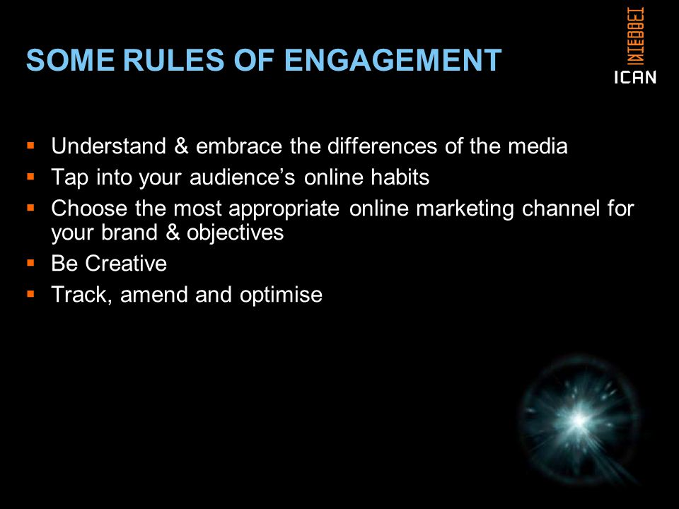 SOME RULES OF ENGAGEMENT  Understand & embrace the differences of the media  Tap into your audience's online habits  Choose the most appropriate online marketing channel for your brand & objectives  Be Creative  Track, amend and optimise