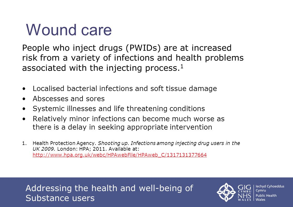 Wound care People who inject drugs (PWIDs) are at increased risk from a variety of infections and health problems associated with the injecting proces
