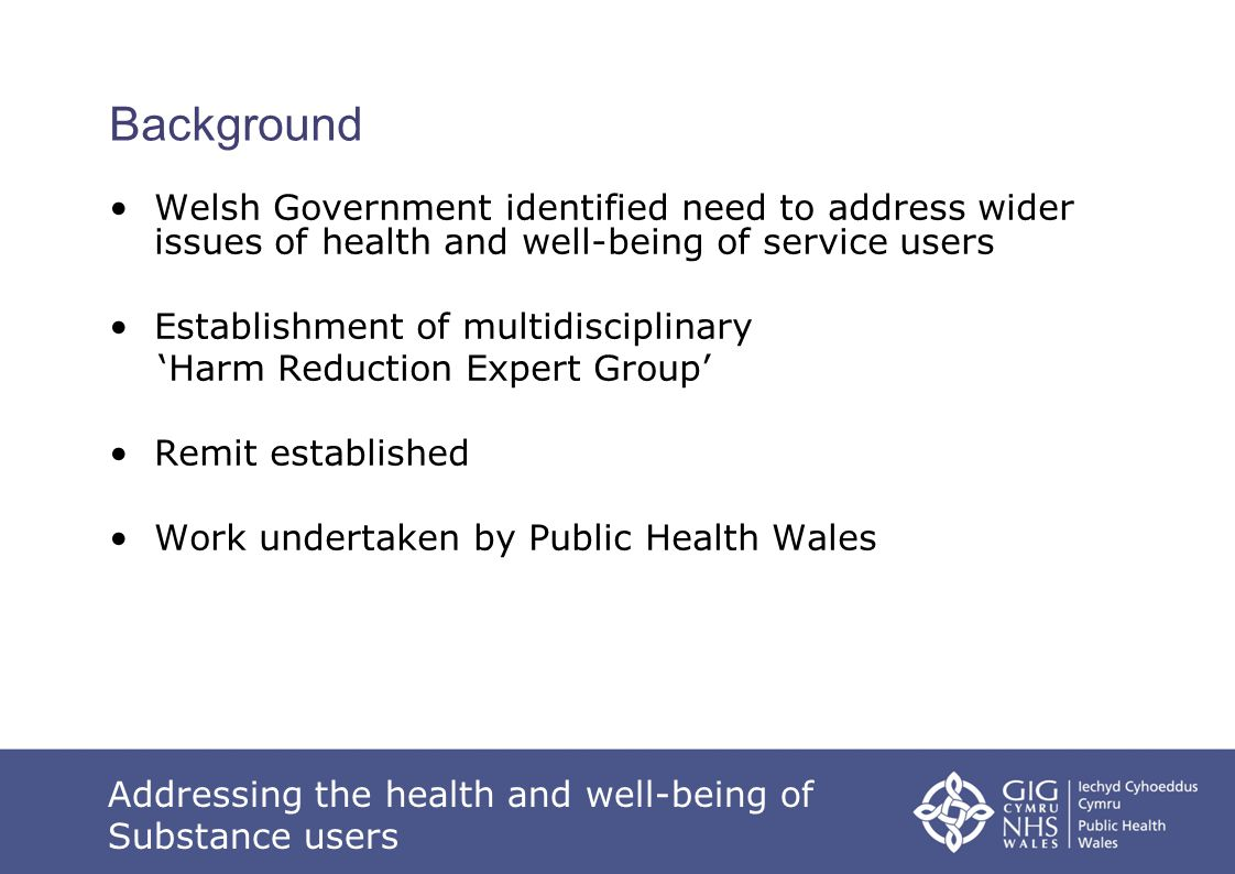 Addressing the health and well-being of Substance users Background Welsh Government identified need to address wider issues of health and well-being o