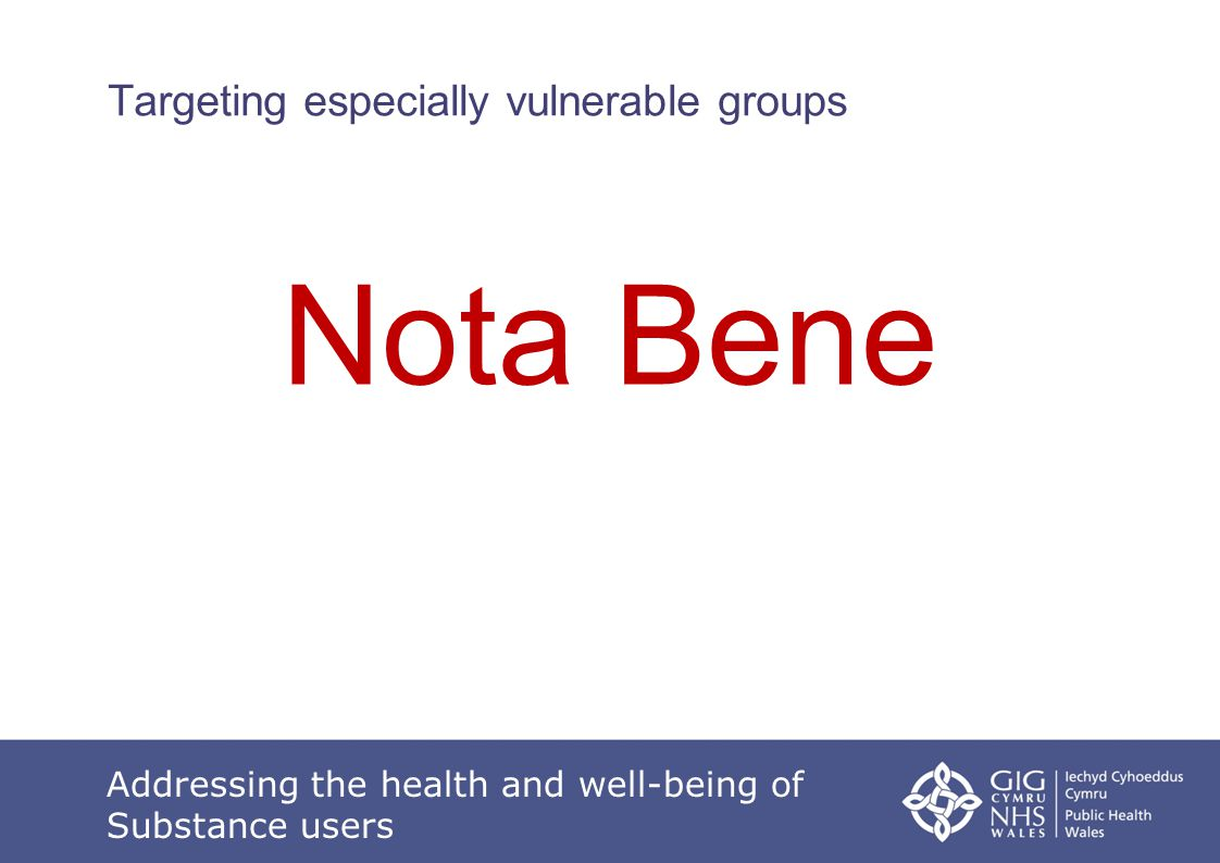 Addressing the health and well-being of Substance users Targeting especially vulnerable groups Nota Bene