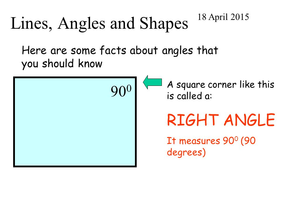 Lines, Angles and Shapes 18 April 2015 Here are some facts about angles that you should know 90 0 A square corner like this is called a: RIGHT ANGLE I