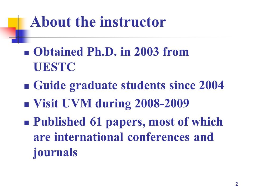 2 About the instructor Obtained Ph.D. in 2003 from UESTC Guide graduate students since 2004 Visit UVM during 2008-2009 Published 61 papers, most of wh