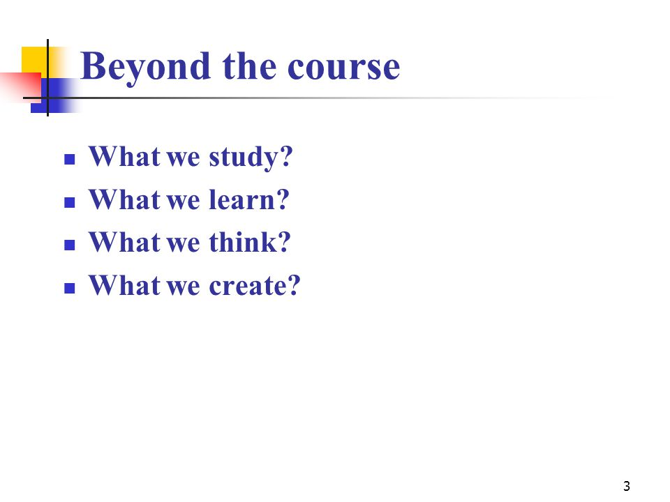 Beyond the course What we study? What we learn? What we think? What we create? 3