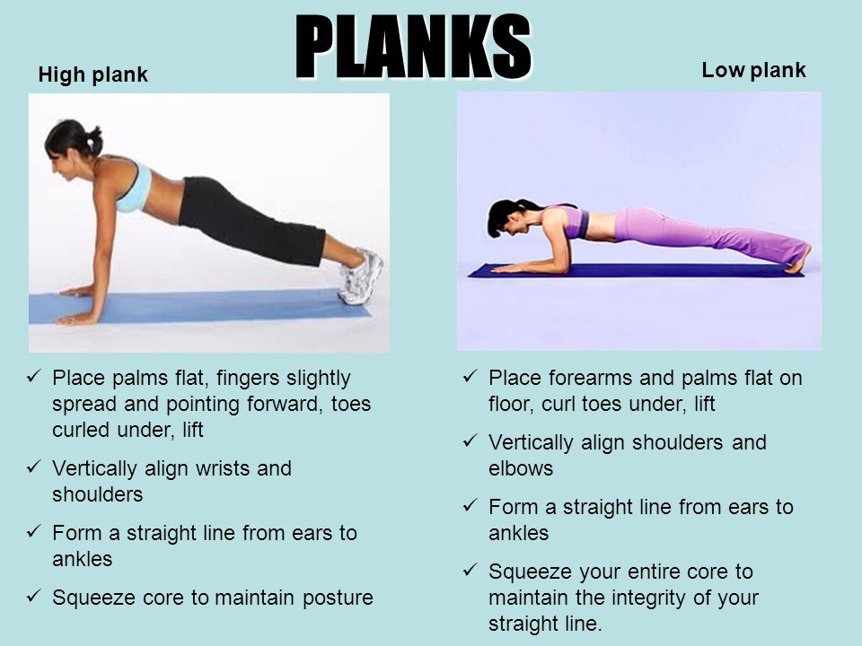 PLANKS Place palms flat, fingers slightly spread and pointing forward, toes curled under, lift Vertically align wrists and shoulders Form a straight line from ears to ankles Squeeze core to maintain posture High plank Low plank Place forearms and palms flat on floor, curl toes under, lift Vertically align shoulders and elbows Form a straight line from ears to ankles Squeeze your entire core to maintain the integrity of your straight line.