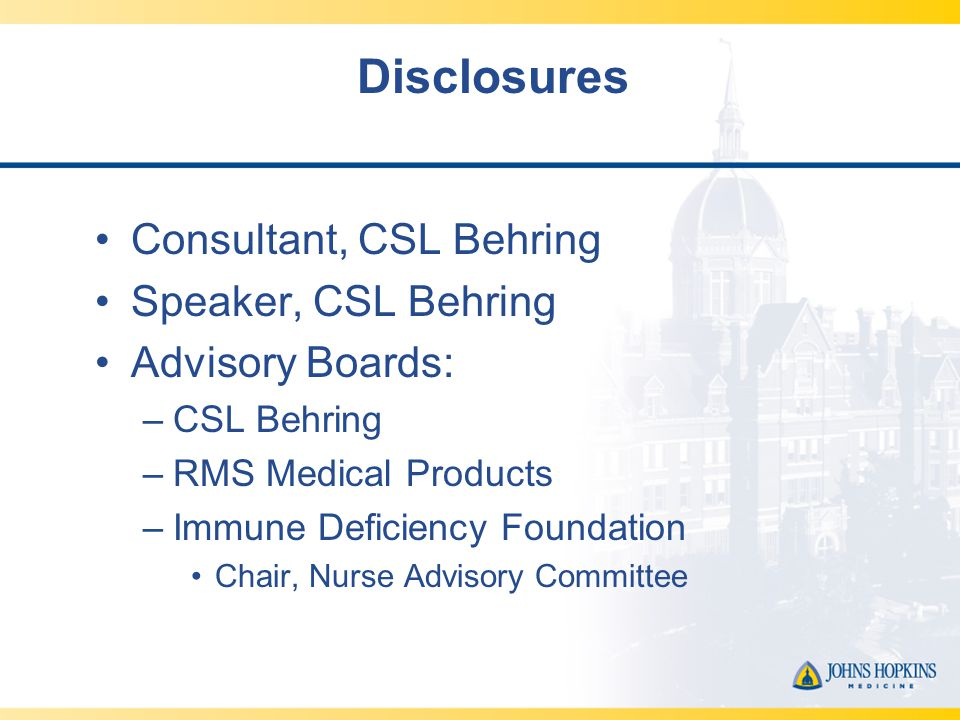Disclosures Consultant, CSL Behring Speaker, CSL Behring Advisory Boards: –CSL Behring –RMS Medical Products –Immune Deficiency Foundation Chair, Nurse Advisory Committee