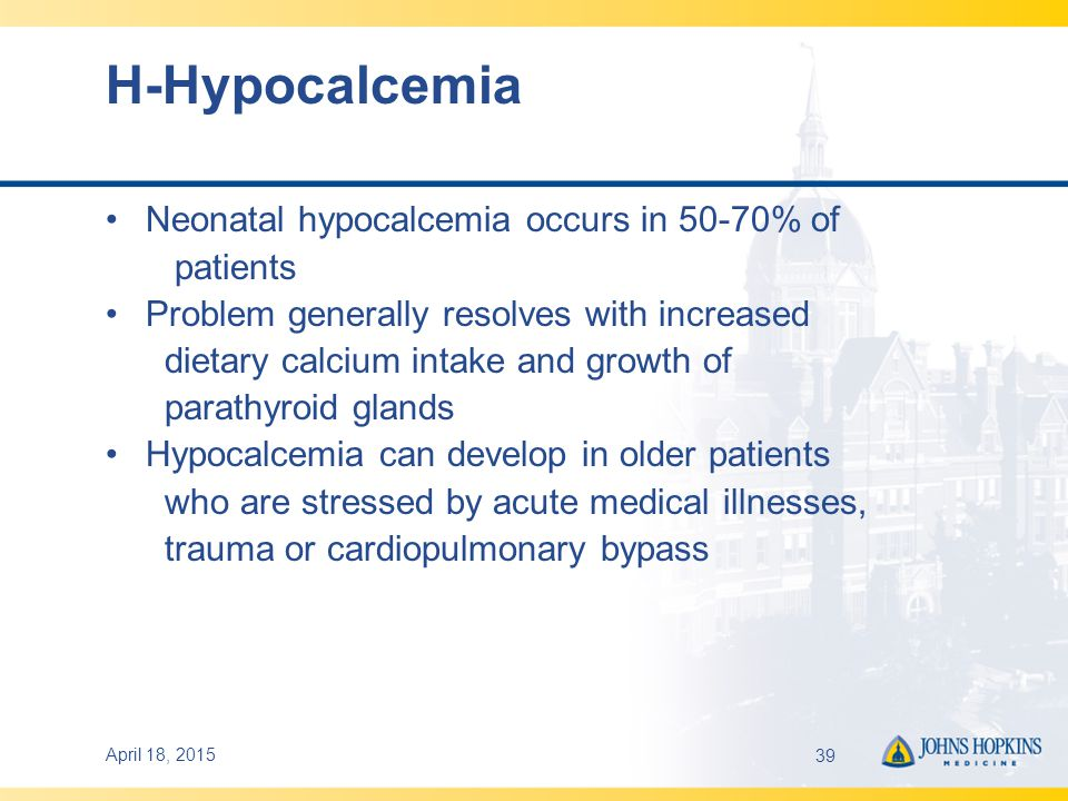 April 18, 201539 H-Hypocalcemia Neonatal hypocalcemia occurs in 50-70% of patients Problem generally resolves with increased dietary calcium intake and growth of parathyroid glands Hypocalcemia can develop in older patients who are stressed by acute medical illnesses, trauma or cardiopulmonary bypass