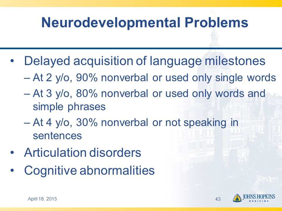 April 18, 201543 Neurodevelopmental Problems Delayed acquisition of language milestones –At 2 y/o, 90% nonverbal or used only single words –At 3 y/o, 80% nonverbal or used only words and simple phrases –At 4 y/o, 30% nonverbal or not speaking in sentences Articulation disorders Cognitive abnormalities