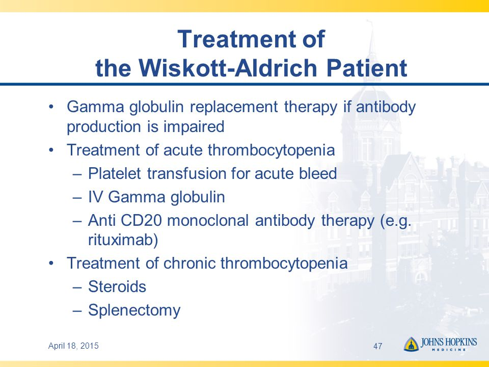 Treatment of the Wiskott-Aldrich Patient Gamma globulin replacement therapy if antibody production is impaired Treatment of acute thrombocytopenia –Platelet transfusion for acute bleed –IV Gamma globulin –Anti CD20 monoclonal antibody therapy (e.g.