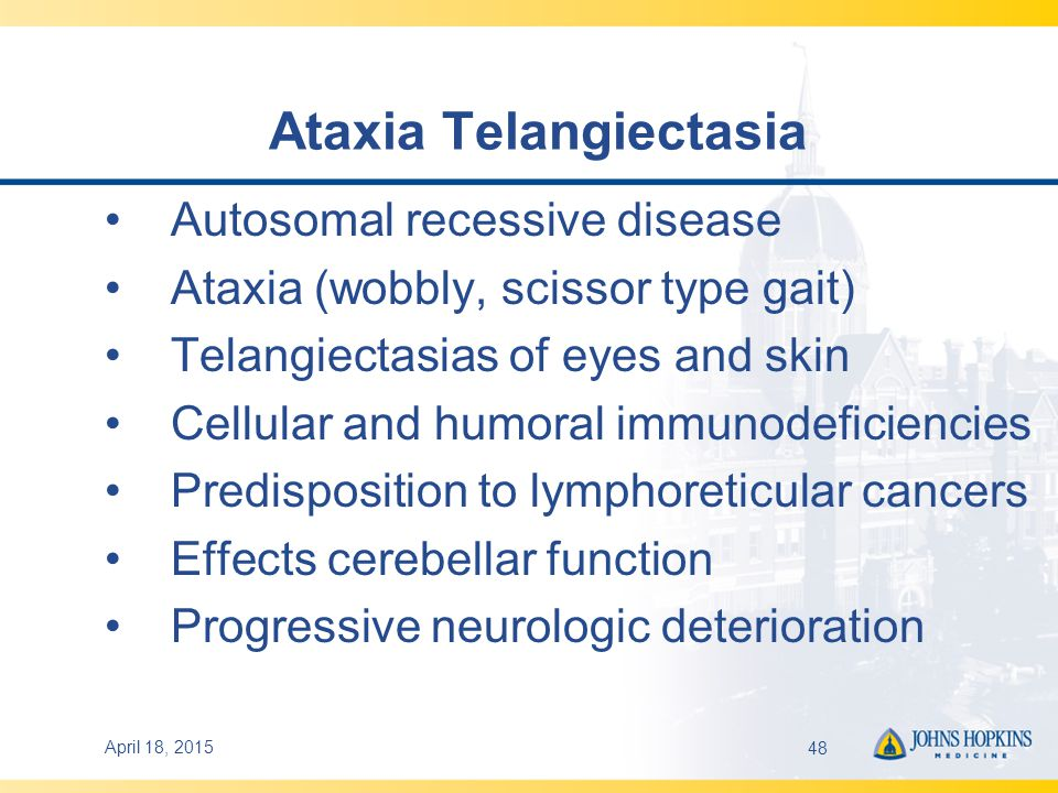 April 18, 201548 Ataxia Telangiectasia Autosomal recessive disease Ataxia (wobbly, scissor type gait) Telangiectasias of eyes and skin Cellular and humoral immunodeficiencies Predisposition to lymphoreticular cancers Effects cerebellar function Progressive neurologic deterioration