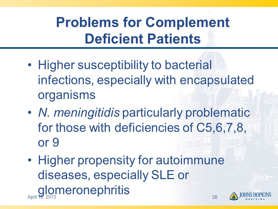 Problems for Complement Deficient Patients Higher susceptibility to bacterial infections, especially with encapsulated organisms N.