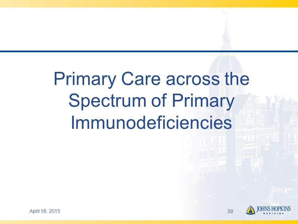 Primary Care across the Spectrum of Primary Immunodeficiencies April 18, 201559