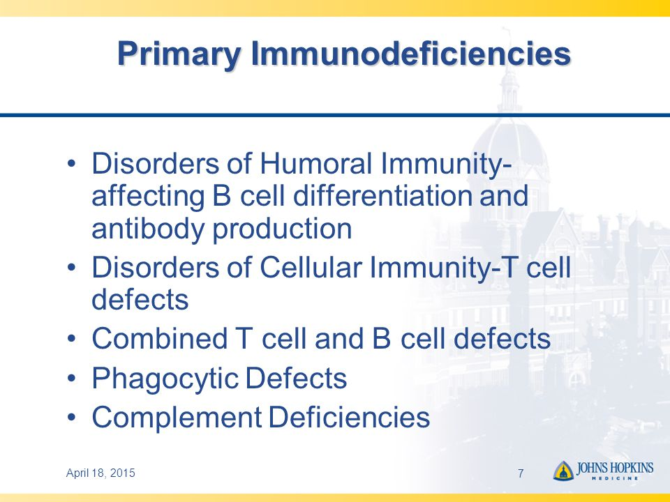 April 18, 20157 Primary Immunodeficiencies Disorders of Humoral Immunity- affecting B cell differentiation and antibody production Disorders of Cellular Immunity-T cell defects Combined T cell and B cell defects Phagocytic Defects Complement Deficiencies