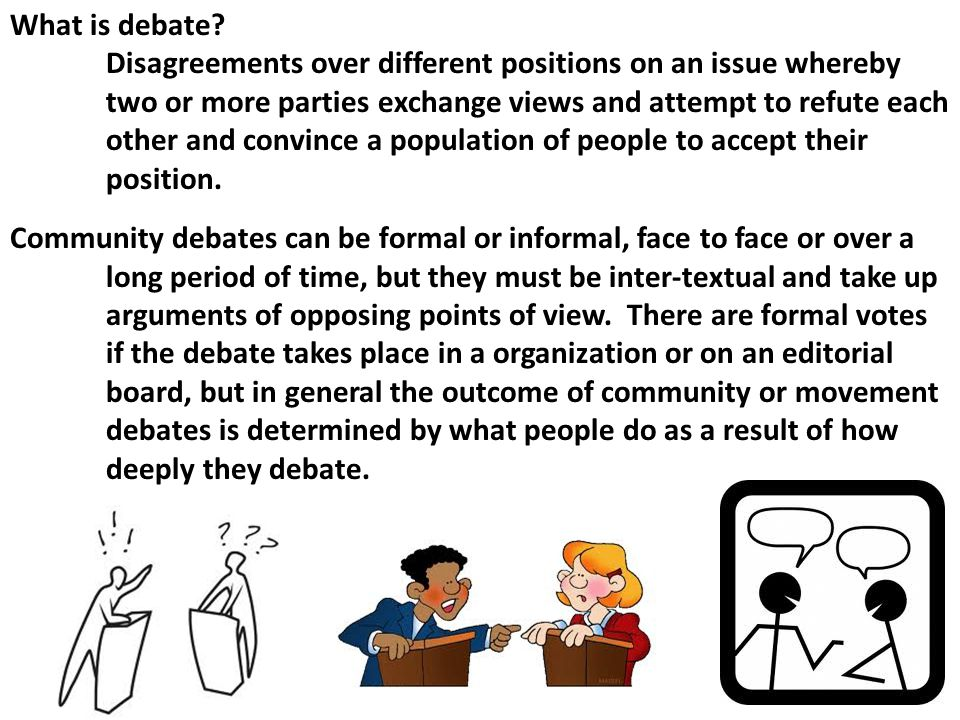 What is debate? Disagreements over different positions on an issue whereby two or more parties exchange views and attempt to refute each other and con