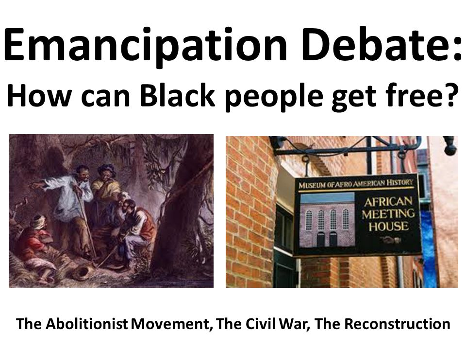 Emancipation Debate: How can Black people get free? The Abolitionist Movement, The Civil War, The Reconstruction