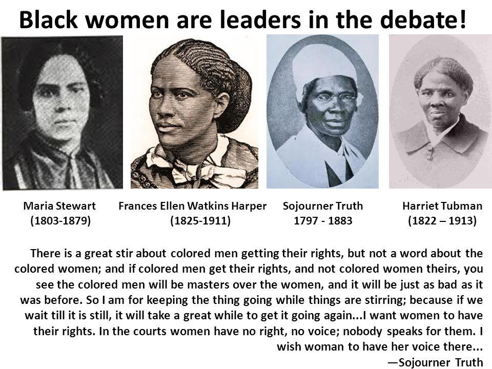 Maria Stewart (1803-1879) Frances Ellen Watkins Harper (1825-1911) Sojourner Truth 1797 - 1883 Black women are leaders in the debate.