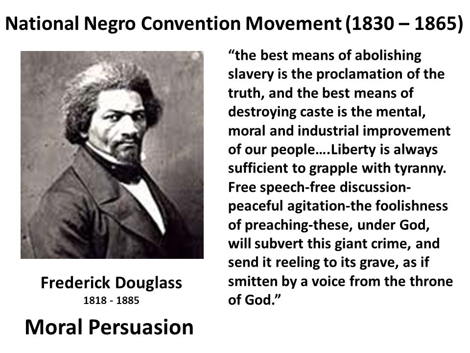 "National Negro Convention Movement (1830 – 1865) ""the best means of abolishing slavery is the proclamation of the truth, and the best means of destroy"