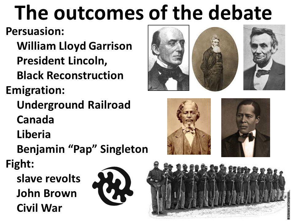 The outcomes of the debate Persuasion: William Lloyd Garrison President Lincoln, Black Reconstruction Emigration: Underground Railroad Canada Liberia Benjamin Pap Singleton Fight: slave revolts John Brown Civil War