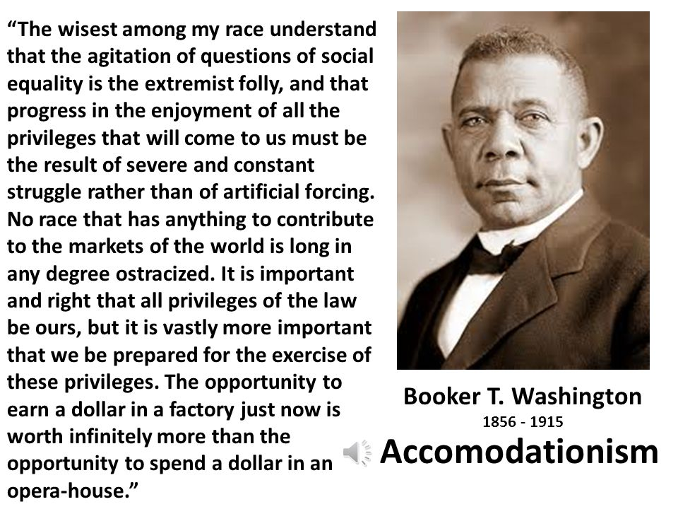 "Booker T. Washington 1856 - 1915 Accomodationism ""The wisest among my race understand that the agitation of questions of social equality is the extrem"