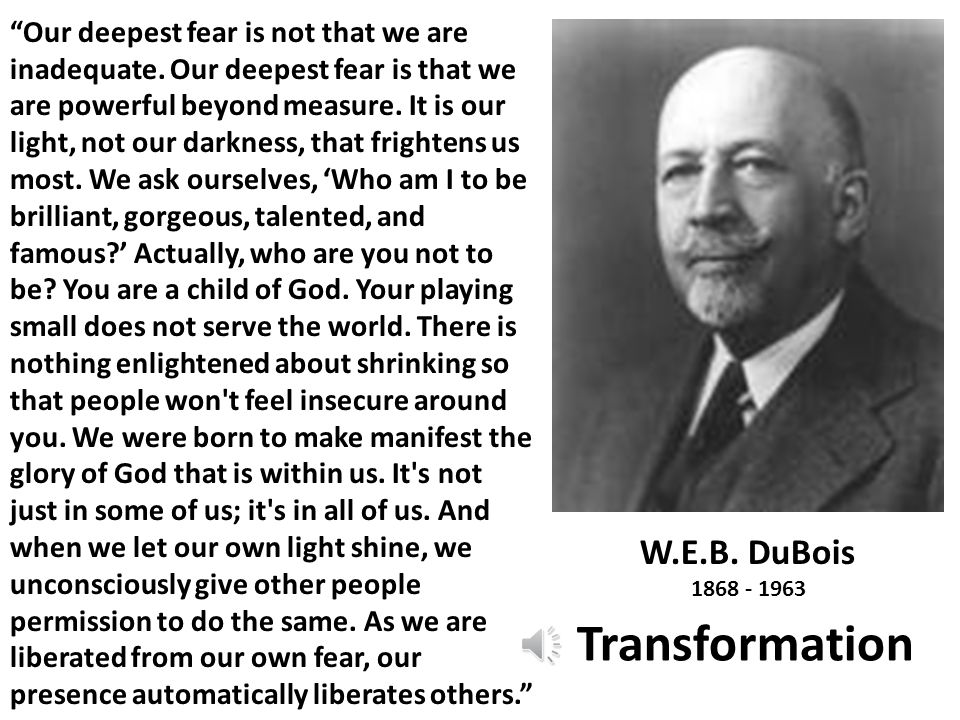 "W.E.B. DuBois 1868 - 1963 Transformation ""Our deepest fear is not that we are inadequate. Our deepest fear is that we are powerful beyond measure. It"