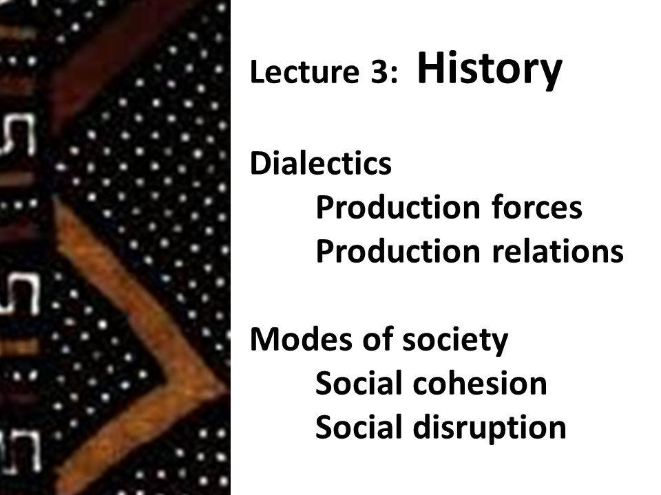 Lecture 3: History Dialectics Production forces Production relations Modes of society Social cohesion Social disruption