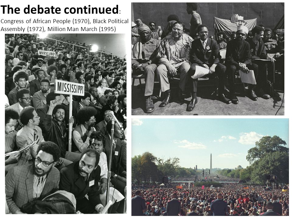 The debate continued : Congress of African People (1970), Black Political Assembly (1972), Million Man March (1995)