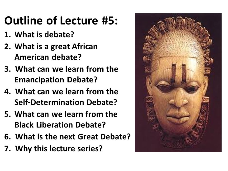 Outline of Lecture #5: 1.What is debate? 2.What is a great African American debate? 3. What can we learn from the Emancipation Debate? 4. What can we