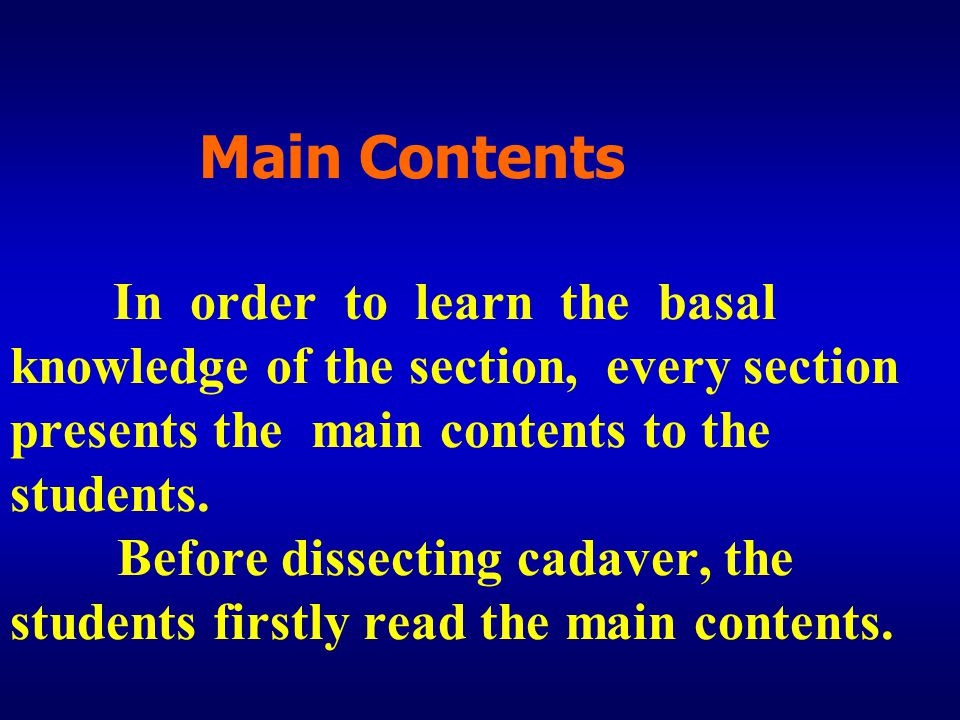Main Contents In order to learn the basal knowledge of the section, every section presents the main contents to the students. Before dissecting cadave