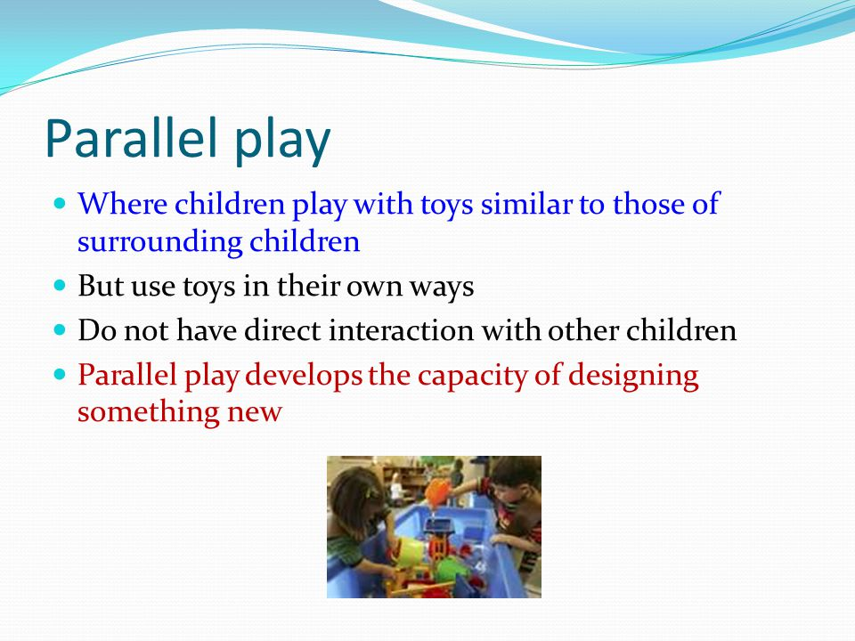 Parallel play Where children play with toys similar to those of surrounding children But use toys in their own ways Do not have direct interaction wit