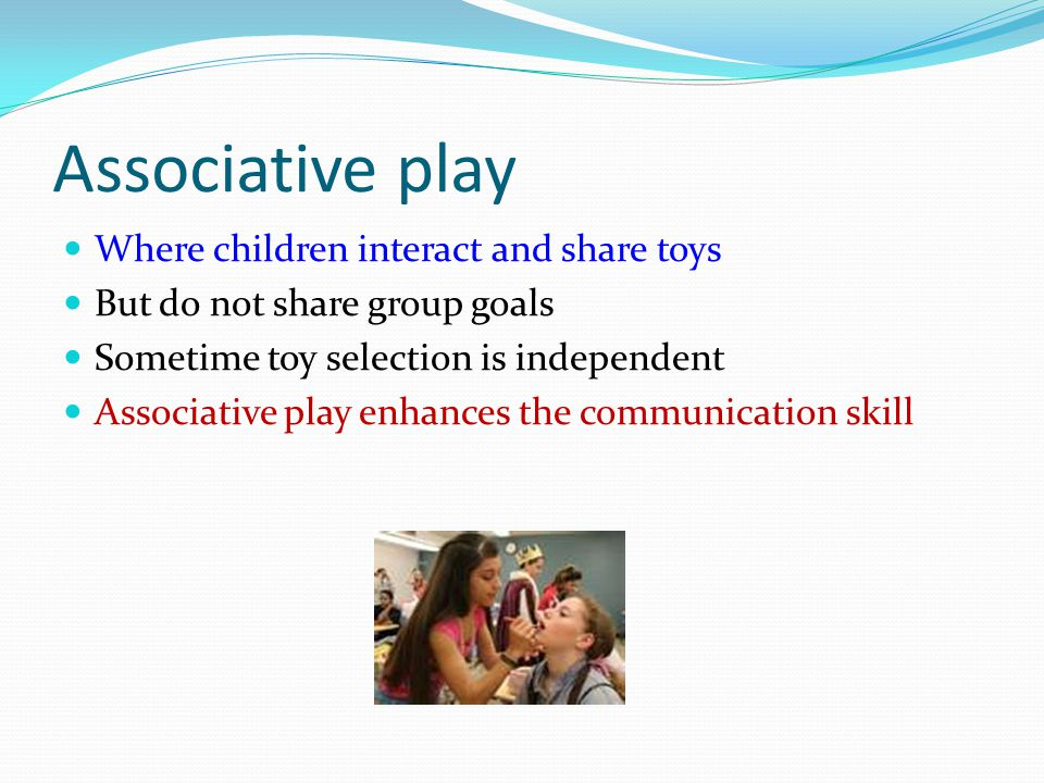 Associative play Where children interact and share toys But do not share group goals Sometime toy selection is independent Associative play enhances t