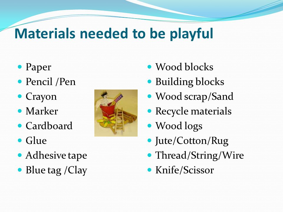 Materials needed to be playful Paper Pencil /Pen Crayon Marker Cardboard Glue Adhesive tape Blue tag /Clay Wood blocks Building blocks Wood scrap/Sand