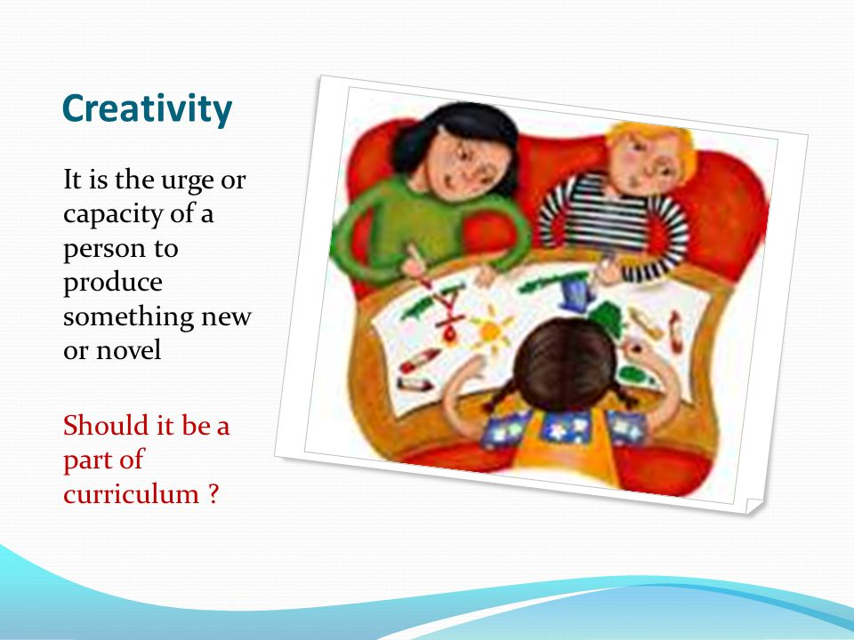 Creativity It is the urge or capacity of a person to produce something new or novel Should it be a part of curriculum ?
