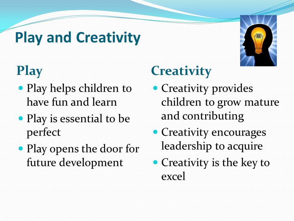 Play and Creativity Play Creativity Play helps children to have fun and learn Play is essential to be perfect Play opens the door for future developme