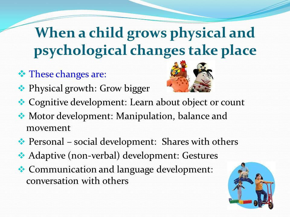 When a child grows physical and psychological changes take place  These changes are:  Physical growth: Grow bigger  Cognitive development: Learn ab