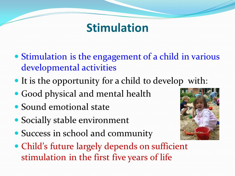 Stimulation Stimulation is the engagement of a child in various developmental activities It is the opportunity for a child to develop with: Good physi