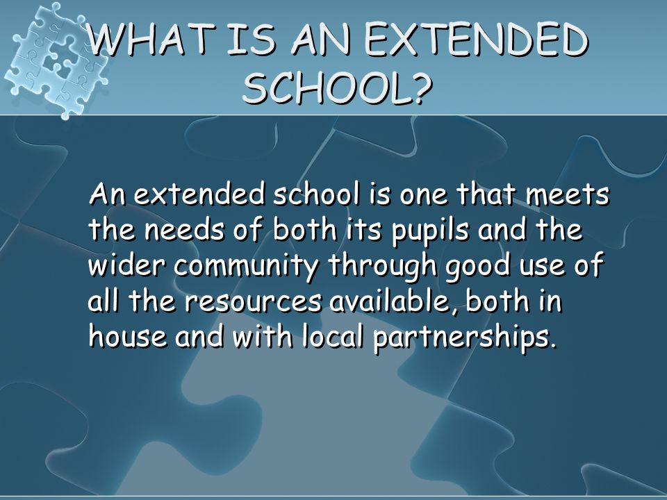 WHAT IS AN EXTENDED SCHOOL? An extended school is one that meets the needs of both its pupils and the wider community through good use of all the reso