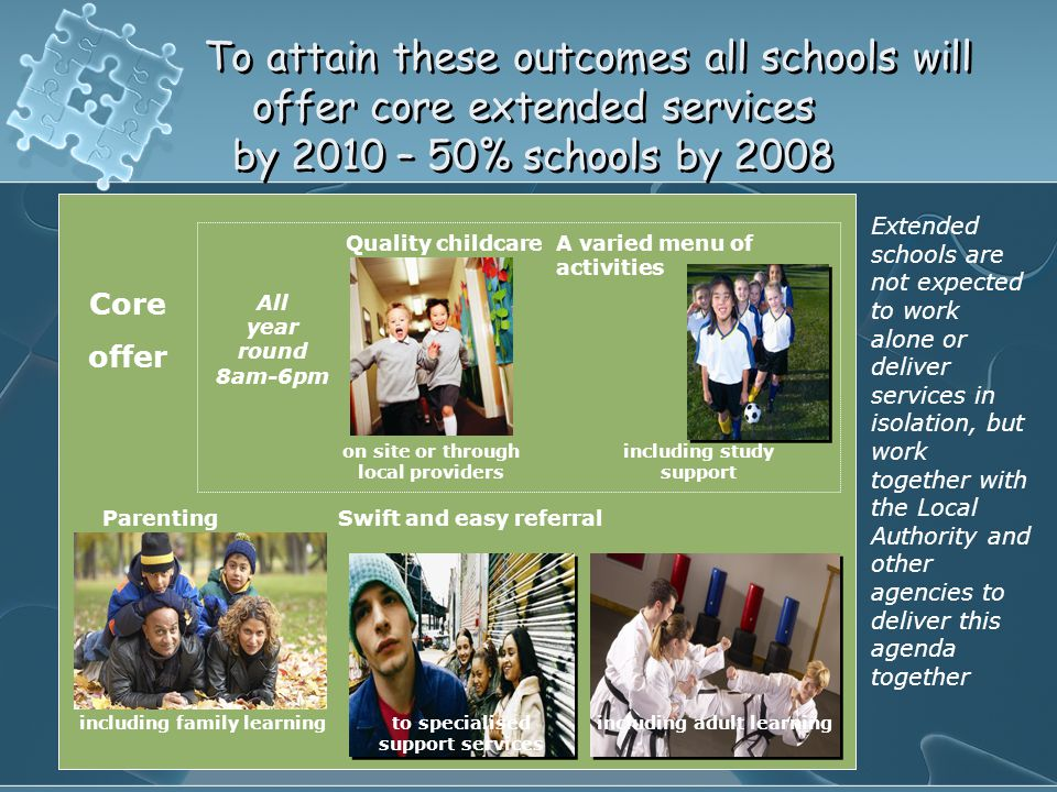 To attain these outcomes all schools will offer core extended services by 2010 – 50% schools by 2008 Extended schools are not expected to work alone o